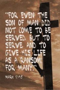 """For the Son of man also came not to be served but to serve, and to give his life as a ransom for many."""" Mark 10 45 Jesus on cross"""